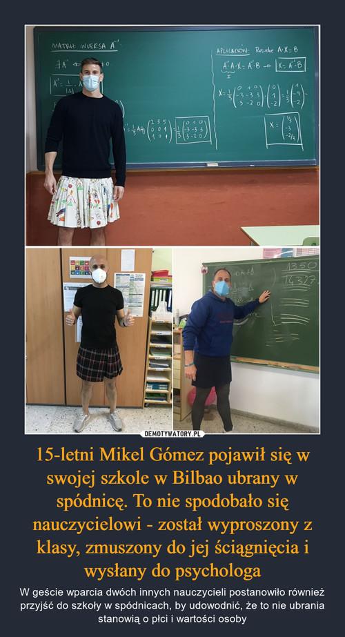 15-letni Mikel Gómez pojawił się w swojej szkole w Bilbao ubrany w spódnicę. To nie spodobało się nauczycielowi - został wyproszony z klasy, zmuszony do jej ściągnięcia i wysłany do psychologa