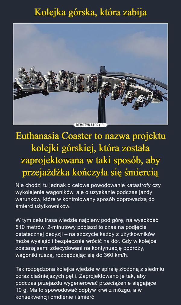 Euthanasia Coaster to nazwa projektu kolejki górskiej, która została zaprojektowana w taki sposób, aby przejażdżka kończyła się śmiercią – Nie chodzi tu jednak o celowe powodowanie katastrofy czy wykolejenie wagoników, ale o uzyskanie podczas jazdy warunków, które w kontrolowany sposób doprowadzą do śmierci użytkowników.W tym celu trasa wiedzie najpierw pod górę, na wysokość 510 metrów. 2-minutowy podjazd to czas na podjęcie ostatecznej decyzji – na szczycie każdy z użytkowników może wysiąść i bezpiecznie wrócić na dół. Gdy w kolejce zostaną sami zdecydowani na kontynuację podróży, wagoniki ruszą, rozpędzając się do 360 km/h.Tak rozpędzona kolejka wjedzie w spiralę złożoną z siedmiu coraz ciaśniejszych pętli. Zaprojektowano je tak, aby podczas przejazdu wygenerować przeciążenie sięgające 10 g. Ma to spowodować odpływ krwi z mózgu, a w konsekwencji omdlenie i śmierć