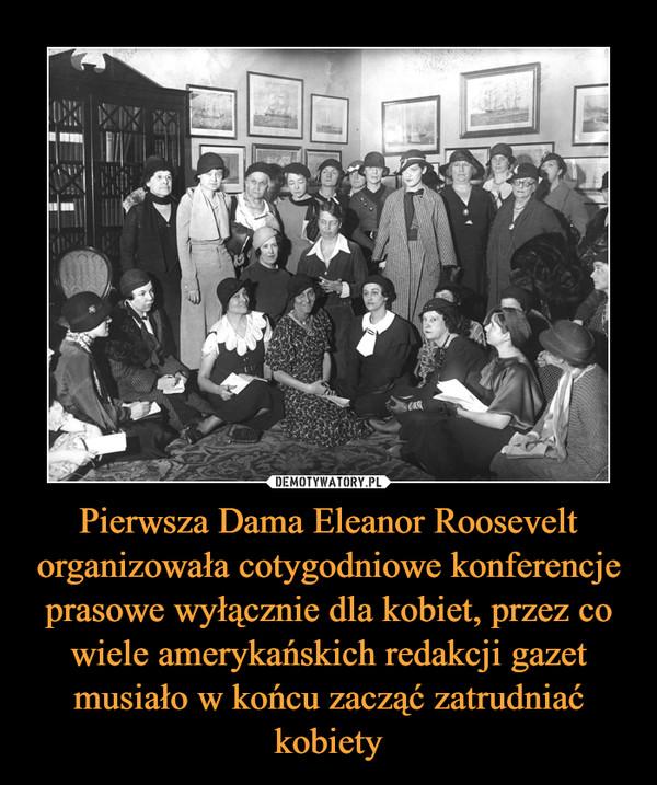 Pierwsza Dama Eleanor Roosevelt organizowała cotygodniowe konferencje prasowe wyłącznie dla kobiet, przez co wiele amerykańskich redakcji gazet musiało w końcu zacząć zatrudniać kobiety –