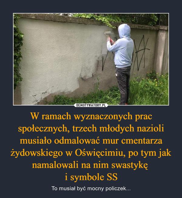 W ramach wyznaczonych prac społecznych, trzech młodych nazioli musiało odmalować mur cmentarza żydowskiego w Oświęcimiu, po tym jak namalowali na nim swastykę i symbole SS – To musiał być mocny policzek...
