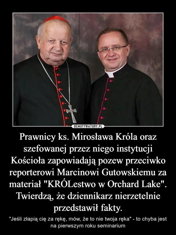"""Prawnicy ks. Mirosława Króla oraz szefowanej przez niego instytucji Kościoła zapowiadają pozew przeciwko reporterowi Marcinowi Gutowskiemu za materiał """"KRÓLestwo w Orchard Lake"""". Twierdzą, że dziennikarz nierzetelnie przedstawił fakty. – """"Jeśli złapią cię za rękę, mów, że to nie twoja ręka"""" - to chyba jest na pierwszym roku seminarium"""