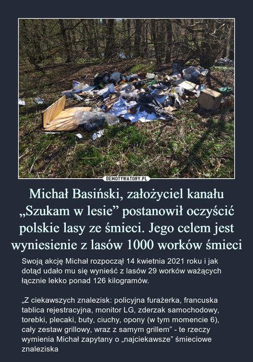 """Michał Basiński, założyciel kanału """"Szukam w lesie"""" postanowił oczyścić polskie lasy ze śmieci. Jego celem jest wyniesienie z lasów 1000 worków śmieci"""
