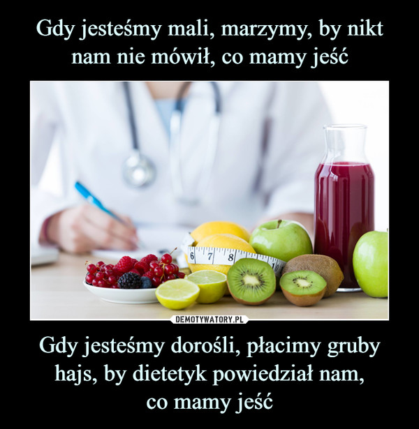 Gdy jesteśmy dorośli, płacimy gruby hajs, by dietetyk powiedział nam,co mamy jeść –