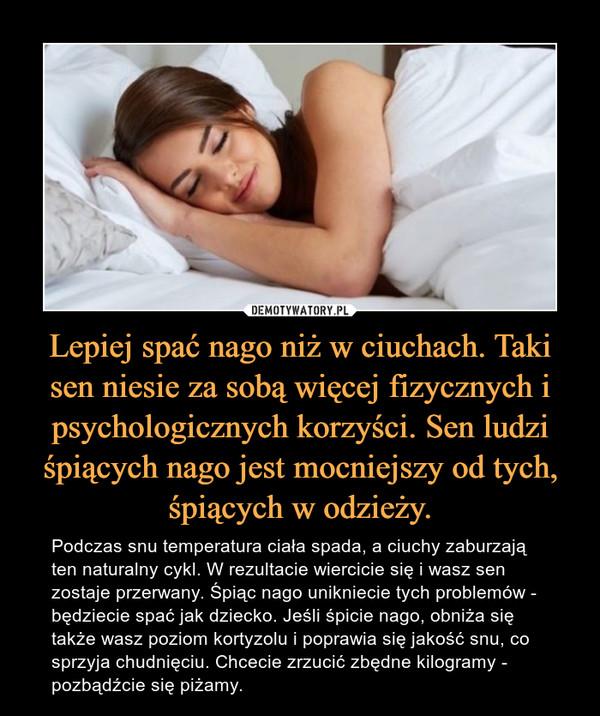 Lepiej spać nago niż w ciuchach. Taki sen niesie za sobą więcej fizycznych i psychologicznych korzyści. Sen ludzi śpiących nago jest mocniejszy od tych, śpiących w odzieży. – Podczas snu temperatura ciała spada, a ciuchy zaburzają ten naturalny cykl. W rezultacie wiercicie się i wasz sen zostaje przerwany. Śpiąc nago unikniecie tych problemów - będziecie spać jak dziecko. Jeśli śpicie nago, obniża się także wasz poziom kortyzolu i poprawia się jakość snu, co sprzyja chudnięciu. Chcecie zrzucić zbędne kilogramy - pozbądźcie się piżamy.