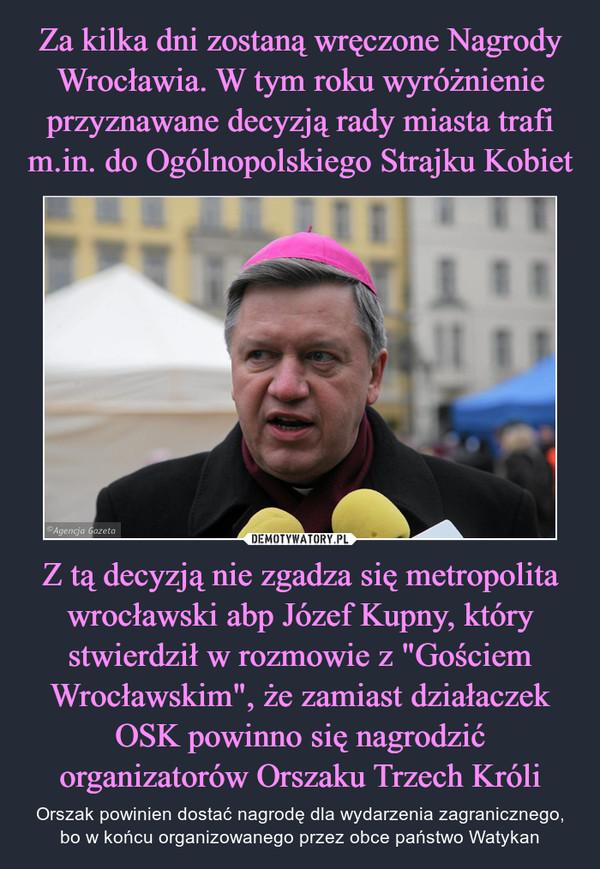 """Z tą decyzją nie zgadza się metropolita wrocławski abp Józef Kupny, który stwierdził w rozmowie z """"Gościem Wrocławskim"""", że zamiast działaczek OSK powinno się nagrodzić organizatorów Orszaku Trzech Króli – Orszak powinien dostać nagrodę dla wydarzenia zagranicznego, bo w końcu organizowanego przez obce państwo Watykan"""