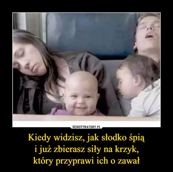 Kiedy widzisz, jak słodko śpiąi już zbierasz siły na krzyk,który przyprawi ich o zawał –