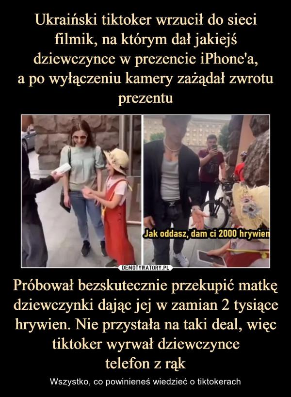 Próbował bezskutecznie przekupić matkę dziewczynki dając jej w zamian 2 tysiące hrywien. Nie przystała na taki deal, więc tiktoker wyrwał dziewczyncetelefon z rąk – Wszystko, co powinieneś wiedzieć o tiktokerach