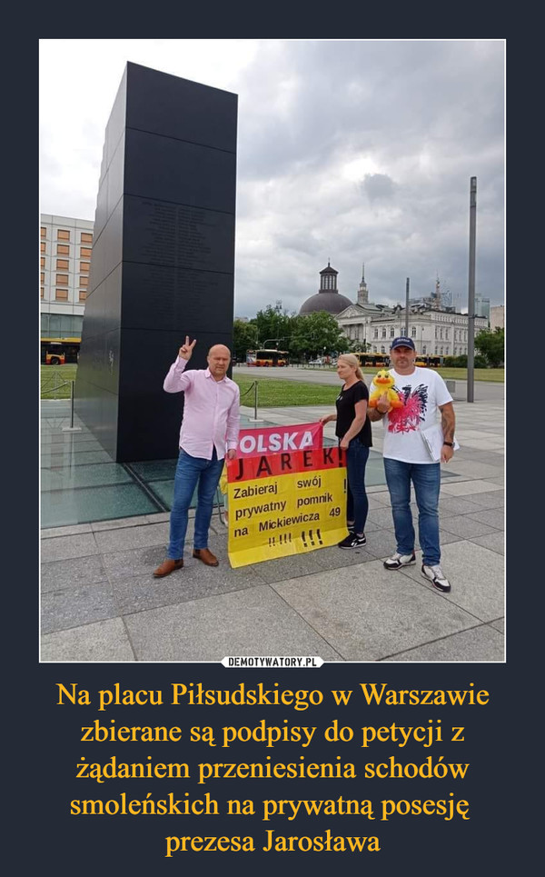 Na placu Piłsudskiego w Warszawie zbierane są podpisy do petycji z żądaniem przeniesienia schodów smoleńskich na prywatną posesję prezesa Jarosława –