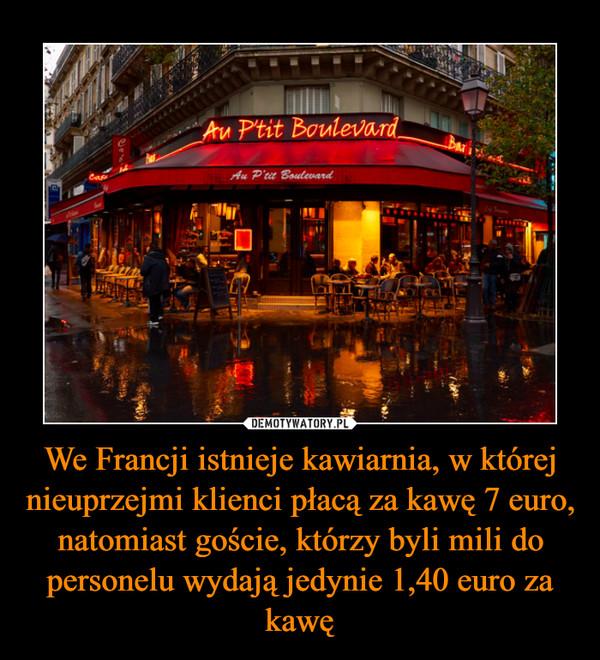 We Francji istnieje kawiarnia, w której nieuprzejmi klienci płacą za kawę 7 euro, natomiast goście, którzy byli mili do personelu wydają jedynie 1,40 euro za kawę –