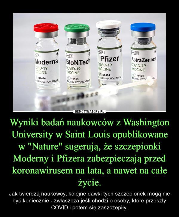 """Wyniki badań naukowców z Washington University w Saint Louis opublikowane w """"Nature"""" sugerują, że szczepionki Moderny i Pfizera zabezpieczają przed koronawirusem na lata, a nawet na całe życie. – Jak twierdzą naukowcy, kolejne dawki tych szczepionek mogą nie być koniecznie - zwłaszcza jeśli chodzi o osoby, które przeszły COVID i potem się zaszczepiły."""
