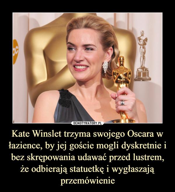 Kate Winslet trzyma swojego Oscara w łazience, by jej goście mogli dyskretnie i bez skrępowania udawać przed lustrem, że odbierają statuetkę i wygłaszają przemówienie –