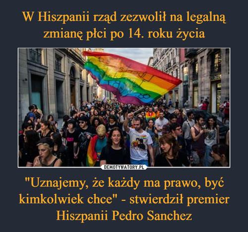 """W Hiszpanii rząd zezwolił na legalną zmianę płci po 14. roku życia """"Uznajemy, że każdy ma prawo, być kimkolwiek chce"""" - stwierdził premier Hiszpanii Pedro Sanchez"""