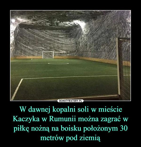 W dawnej kopalni soli w mieście Kaczyka w Rumunii można zagrać w piłkę nożną na boisku położonym 30 metrów pod ziemią –