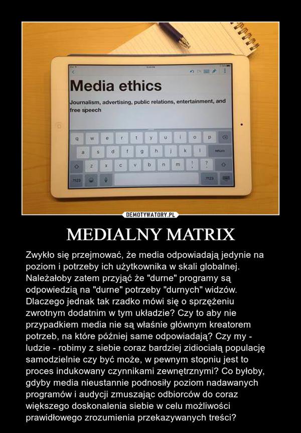 """MEDIALNY MATRIX – Zwykło się przejmować, że media odpowiadają jedynie na poziom i potrzeby ich użytkownika w skali globalnej. Należałoby zatem przyjąć że """"durne"""" programy są odpowiedzią na """"durne"""" potrzeby """"durnych"""" widzów. Dlaczego jednak tak rzadko mówi się o sprzężeniu zwrotnym dodatnim w tym układzie? Czy to aby nie przypadkiem media nie są właśnie głównym kreatorem potrzeb, na które później same odpowiadają? Czy my - ludzie - robimy z siebie coraz bardziej zidiociałą populację samodzielnie czy być może, w pewnym stopniu jest to proces indukowany czynnikami zewnętrznymi? Co byłoby, gdyby media nieustannie podnosiły poziom nadawanych programów i audycji zmuszając odbiorców do coraz większego doskonalenia siebie w celu możliwości prawidłowego zrozumienia przekazywanych treści?"""
