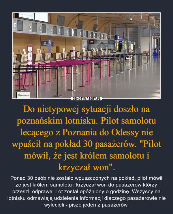 """Do nietypowej sytuacji doszło na poznańskim lotnisku. Pilot samolotu lecącego z Poznania do Odessy nie wpuścił na pokład 30 pasażerów. """"Pilot mówił, że jest królem samolotu i krzyczał won"""". – Ponad 30 osób nie zostało wpuszczonych na pokład, pilot mówił że jest królem samolotu i krzyczał won do pasażerów którzy przeszli odprawę. Lot został opóźniony o godzinę. Wszyscy na lotnisku odmawiają udzielenia informacji dlaczego pasażerowie nie wylecieli - pisze jeden z pasażerów."""