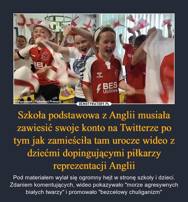 """Szkoła podstawowa z Anglii musiała zawiesić swoje konto na Twitterze po tym jak zamieściła tam urocze wideo z dziećmi dopingującymi piłkarzy reprezentacji Anglii – Pod materiałem wylał się ogromny hejt w stronę szkoły i dzieci. Zdaniem komentujących, wideo pokazywało """"morze agresywnych białych twarzy"""" i promowało """"bezcelowy chuliganizm"""""""