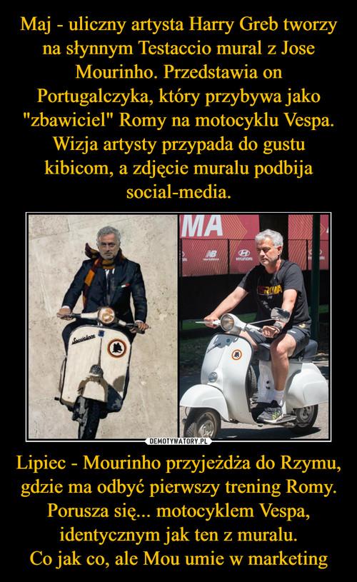 """Maj - uliczny artysta Harry Greb tworzy na słynnym Testaccio mural z Jose Mourinho. Przedstawia on Portugalczyka, który przybywa jako """"zbawiciel"""" Romy na motocyklu Vespa. Wizja artysty przypada do gustu kibicom, a zdjęcie muralu podbija social-media. Lipiec - Mourinho przyjeżdża do Rzymu, gdzie ma odbyć pierwszy trening Romy. Porusza się... motocyklem Vespa, identycznym jak ten z muralu. Co jak co, ale Mou umie w marketing"""