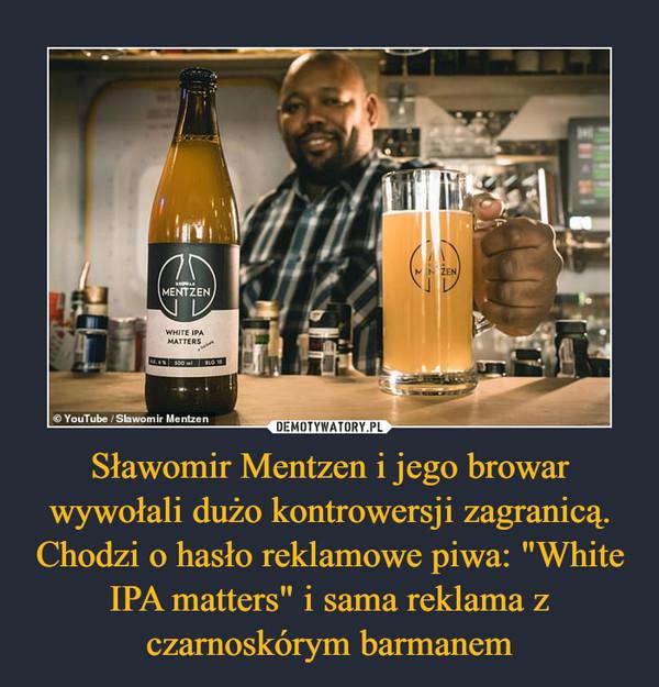 """Sławomir Mentzen i jego browar wywołali dużo kontrowersji zagranicą. Chodzi o hasło reklamowe piwa: """"White IPA matters"""" i sama reklama z czarnoskórym barmanem –"""