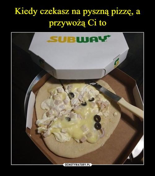 Kiedy czekasz na pyszną pizzę, a przywożą Ci to