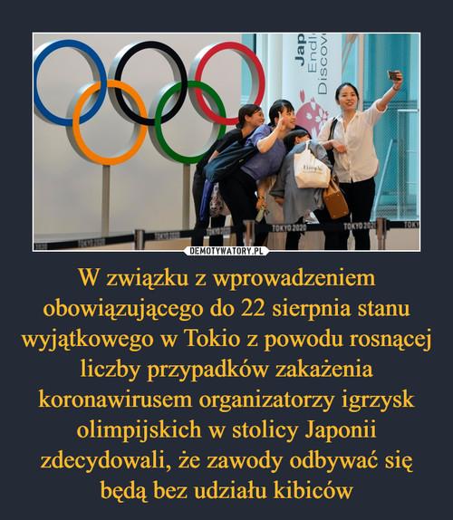 W związku z wprowadzeniem obowiązującego do 22 sierpnia stanu wyjątkowego w Tokio z powodu rosnącej liczby przypadków zakażenia koronawirusem organizatorzy igrzysk olimpijskich w stolicy Japonii zdecydowali, że zawody odbywać się będą bez udziału kibiców