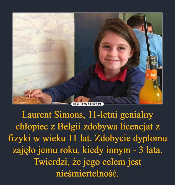 Laurent Simons, 11-letni genialny chłopiec z Belgii zdobywa licencjat z fizyki w wieku 11 lat. Zdobycie dyplomu zajęło jemu roku, kiedy innym - 3 lata. Twierdzi, że jego celem jest nieśmiertelność.