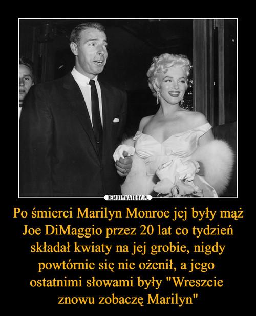 """Po śmierci Marilyn Monroe jej były mąż Joe DiMaggio przez 20 lat co tydzień składał kwiaty na jej grobie, nigdy powtórnie się nie ożenił, a jego  ostatnimi słowami były """"Wreszcie  znowu zobaczę Marilyn"""""""