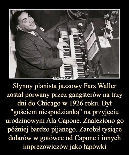 """Słynny pianista jazzowy Fars Waller został porwany przez gangsterów na trzy dni do Chicago w 1926 roku. Był """"gościem niespodzianką"""" na przyjęciu urodzinowym Ala Capone. Znaleziono go później bardzo pijanego. Zarobił tysiące dolarów w gotówce od Capone i innych imprezowiczów jako łapówki"""