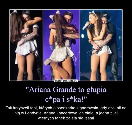 """""""Ariana Grande to głupia c*pa i s*ka!"""""""