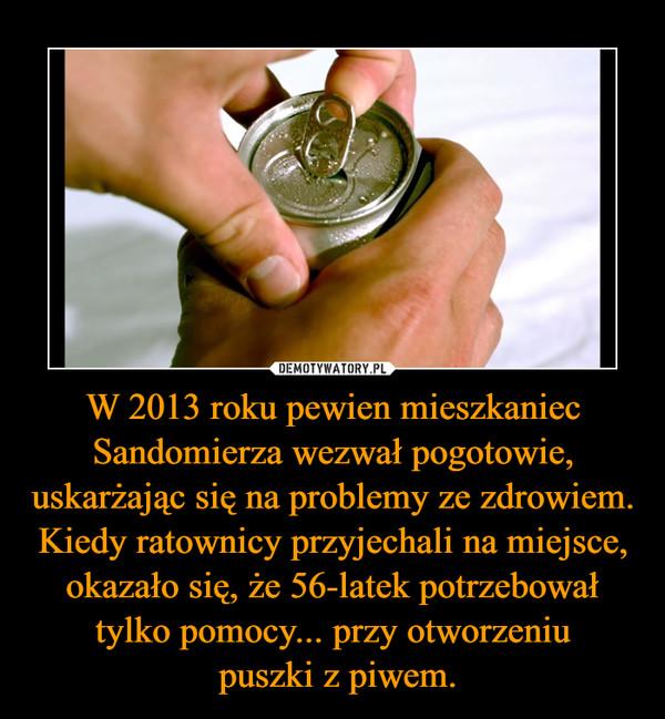 W 2013 roku pewien mieszkaniec Sandomierza wezwał pogotowie, uskarżając się na problemy ze zdrowiem. Kiedy ratownicy przyjechali na miejsce, okazało się, że 56-latek potrzebował tylko pomocy... przy otworzeniu puszki z piwem. –