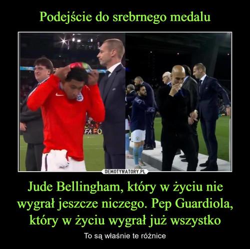 Podejście do srebrnego medalu Jude Bellingham, który w życiu nie wygrał jeszcze niczego. Pep Guardiola, który w życiu wygrał już wszystko