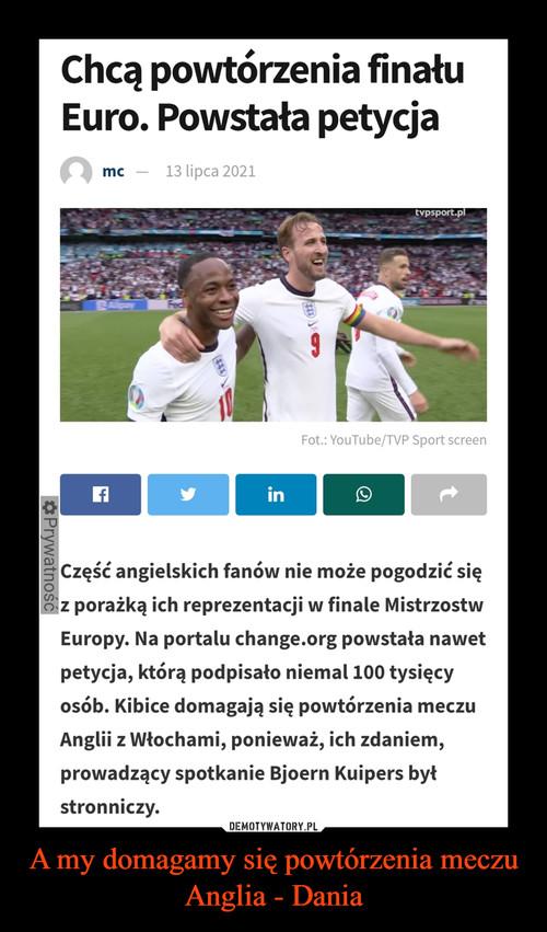 A my domagamy się powtórzenia meczu Anglia - Dania