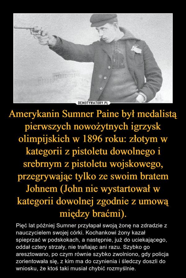 Amerykanin Sumner Paine był medalistą pierwszych nowożytnych igrzysk olimpijskich w 1896 roku: złotym w kategorii z pistoletu dowolnego i srebrnym z pistoletu wojskowego, przegrywając tylko ze swoim bratem Johnem (John nie wystartował w kategorii dowolnej zgodnie z umową między braćmi). – Pięć lat później Sumner przyłapał swoją żonę na zdradzie z nauczycielem swojej córki. Kochankowi żony kazał spieprzać w podskokach, a następnie, już do uciekającego, oddał cztery strzały, nie trafiając ani razu. Szybko go aresztowano, po czym równie szybko zwolniono, gdy policja zorientowała się, z kim ma do czynienia i śledczy doszli do wniosku, że ktoś taki musiał chybić rozmyślnie.