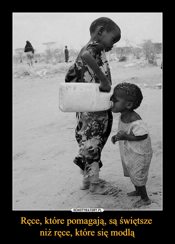 Ręce, które pomagają, są świętsze niż ręce, które się modlą –