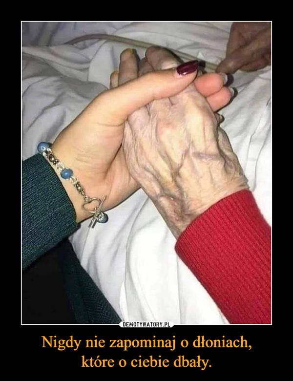 Nigdy nie zapominaj o dłoniach,które o ciebie dbały. –