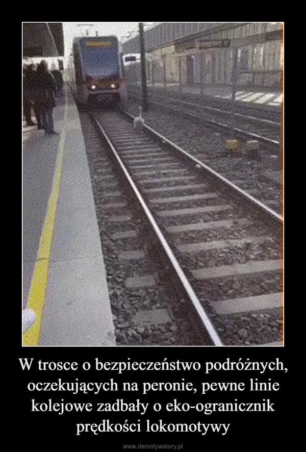 W trosce o bezpieczeństwo podróżnych, oczekujących na peronie, pewne linie kolejowe zadbały o eko-ogranicznik prędkości lokomotywy –