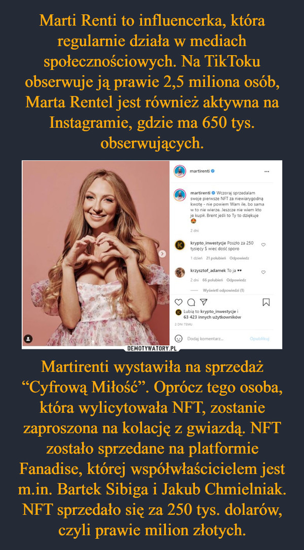 """Martirenti wystawiła na sprzedaż """"Cyfrową Miłość"""". Oprócz tego osoba, która wylicytowała NFT, zostanie zaproszona na kolację z gwiazdą. NFT zostało sprzedane na platformie Fanadise, której współwłaścicielem jest m.in. Bartek Sibiga i Jakub Chmielniak.NFT sprzedało się za 250 tys. dolarów, czyli prawie milion złotych. –"""