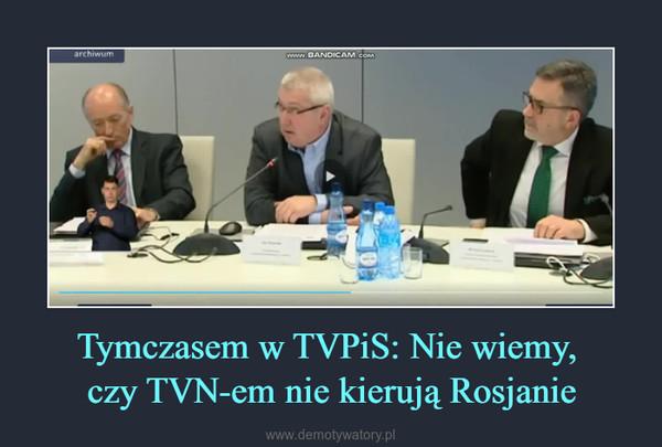 Tymczasem w TVPiS: Nie wiemy, czy TVN-em nie kierują Rosjanie –
