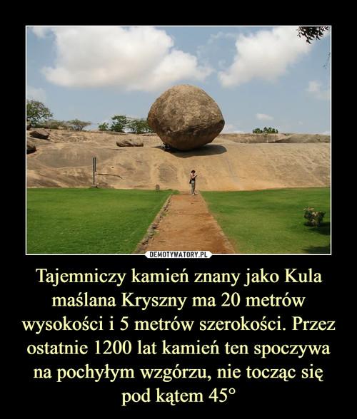Tajemniczy kamień znany jako Kula maślana Kryszny ma 20 metrów wysokości i 5 metrów szerokości. Przez ostatnie 1200 lat kamień ten spoczywa na pochyłym wzgórzu, nie tocząc się pod kątem 45°