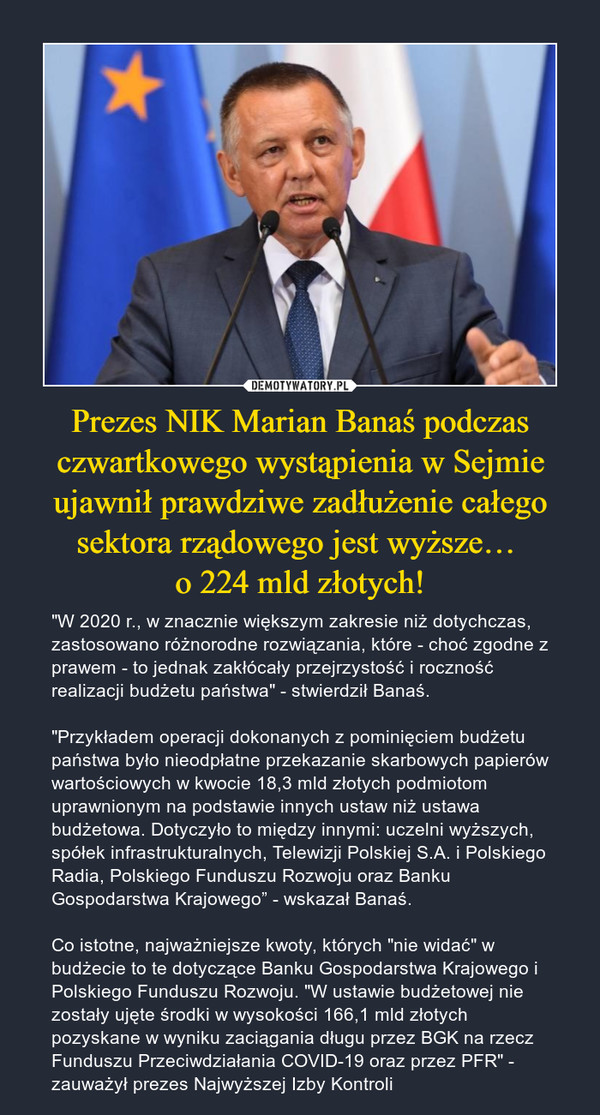 """Prezes NIK Marian Banaś podczas czwartkowego wystąpienia w Sejmie ujawnił prawdziwe zadłużenie całego sektora rządowego jest wyższe… o 224 mld złotych! – """"W 2020 r., w znacznie większym zakresie niż dotychczas, zastosowano różnorodne rozwiązania, które - choć zgodne z prawem - to jednak zakłócały przejrzystość i roczność realizacji budżetu państwa"""" - stwierdził Banaś.""""Przykładem operacji dokonanych z pominięciem budżetu państwa było nieodpłatne przekazanie skarbowych papierów wartościowych w kwocie 18,3 mld złotych podmiotom uprawnionym na podstawie innych ustaw niż ustawa budżetowa. Dotyczyło to między innymi: uczelni wyższych, spółek infrastrukturalnych, Telewizji Polskiej S.A. i Polskiego Radia, Polskiego Funduszu Rozwoju oraz Banku Gospodarstwa Krajowego"""" - wskazał Banaś.Co istotne, najważniejsze kwoty, których """"nie widać"""" w budżecie to te dotyczące Banku Gospodarstwa Krajowego i Polskiego Funduszu Rozwoju. """"W ustawie budżetowej nie zostały ujęte środki w wysokości 166,1 mld złotych pozyskane w wyniku zaciągania długu przez BGK na rzecz Funduszu Przeciwdziałania COVID-19 oraz przez PFR"""" - zauważył prezes Najwyższej Izby Kontroli"""