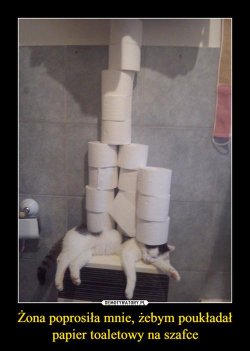 Żona poprosiła mnie, żebym poukładał papier toaletowy na szafce
