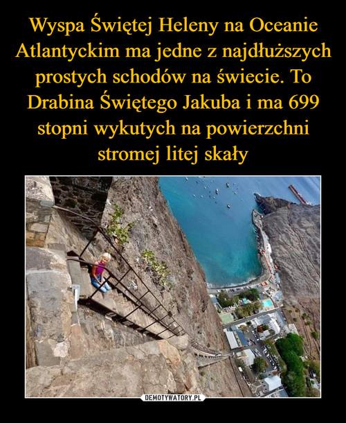 Wyspa Świętej Heleny na Oceanie Atlantyckim ma jedne z najdłuższych prostych schodów na świecie. To Drabina Świętego Jakuba i ma 699 stopni wykutych na powierzchni stromej litej skały