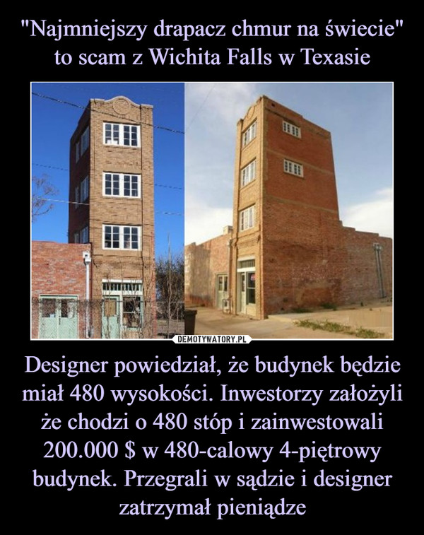 Designer powiedział, że budynek będzie miał 480 wysokości. Inwestorzy założyli że chodzi o 480 stóp i zainwestowali 200.000 $ w 480-calowy 4-piętrowy budynek. Przegrali w sądzie i designer zatrzymał pieniądze –
