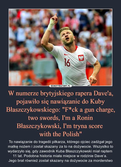"""W numerze brytyjskiego rapera Dave'a, pojawiło się nawiązanie do Kuby Błaszczykowskiego: """"F*ck a gun charge, two swords, I'm a Ronin Błaszczykowski, I'm tryna score  with the Polish"""""""