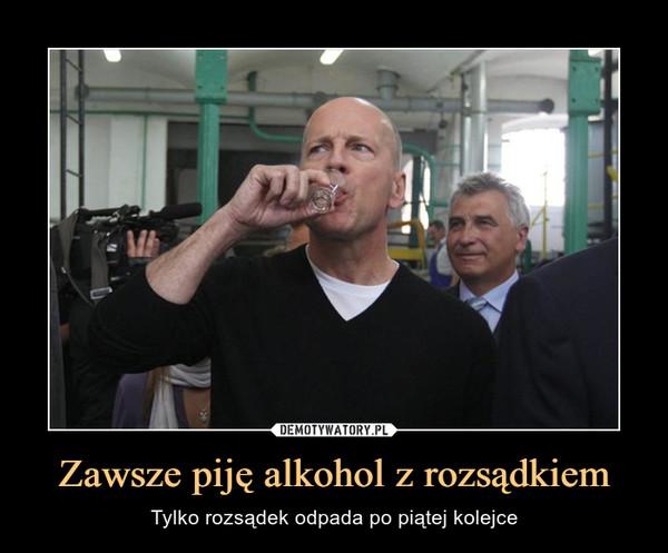 Zawsze piję alkohol z rozsądkiem – Tylko rozsądek odpada po piątej kolejce