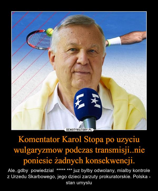 Komentator Karol Stopa po uzyciu wulgaryzmow podczas transmisji..nie poniesie żadnych konsekwencji. – Ale..gdby  powiedzial  ***** *** juz bylby odwolany, mialby kontrole z Urzedu Skarbowego, jego dzieci zarzuty prokuratorskie. Polska - stan umyslu