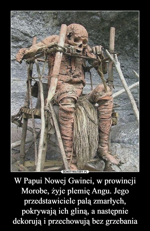 W Papui Nowej Gwinei, w prowincji Morobe, żyje plemię Angu. Jego przedstawiciele palą zmarłych, pokrywają ich gliną, a następnie dekorują i przechowują bez grzebania –