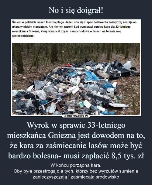 No i się doigrał! Wyrok w sprawie 33-letniego mieszkańca Gniezna jest dowodem na to, że kara za zaśmiecanie lasów może być bardzo bolesna- musi zapłacić 8,5 tys. zł