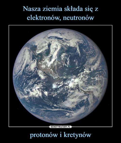 Nasza ziemia składa się z elektronów, neutronów protonów i kretynów