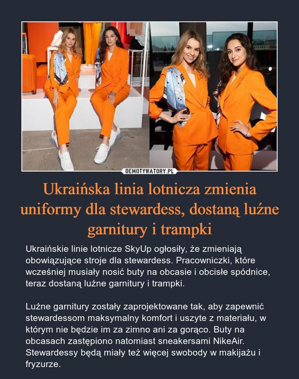 Ukraińska linia lotnicza zmienia uniformy dla stewardess, dostaną luźne garnitury i trampki – Ukraińskie linie lotnicze SkyUp ogłosiły, że zmieniają obowiązujące stroje dla stewardess. Pracowniczki, które wcześniej musiały nosić buty na obcasie i obcisłe spódnice, teraz dostaną luźne garnitury i trampki. Luźne garnitury zostały zaprojektowane tak, aby zapewnić stewardessom maksymalny komfort i uszyte z materiału, w którym nie będzie im za zimno ani za gorąco. Buty na obcasach zastępiono natomiast sneakersami NikeAir. Stewardessy będą miały też więcej swobody w makijażu i fryzurze.