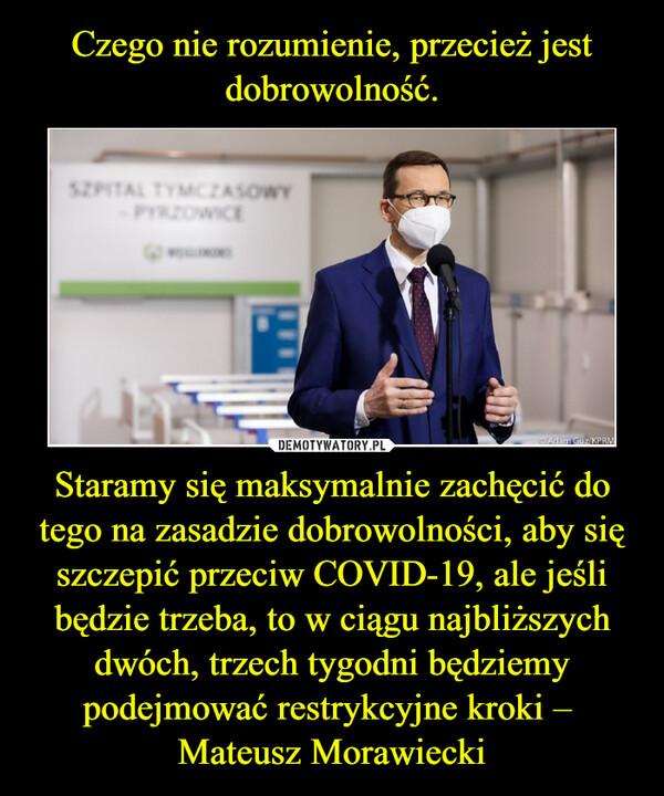 Staramy się maksymalnie zachęcić do tego na zasadzie dobrowolności, aby się szczepić przeciw COVID-19, ale jeśli będzie trzeba, to w ciągu najbliższych dwóch, trzech tygodni będziemy podejmować restrykcyjne kroki –  Mateusz Morawiecki –